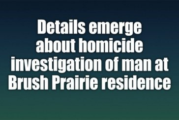 Details emerge about homicide investigation of man at Brush Prairie residence