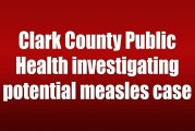 Clark County Public Health investigating potential measles case
