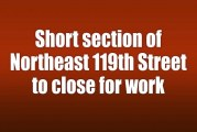 Short section of Northeast 119th Street to close for work