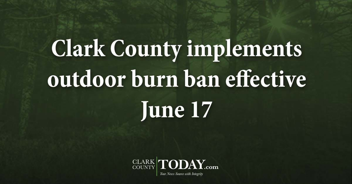 Clark County implements outdoor burn ban effective June 17