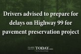 Drivers advised to prepare for delays on Highway 99 for pavement preservation project